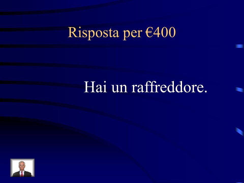 Risposta per €400 Hai un raffreddore.