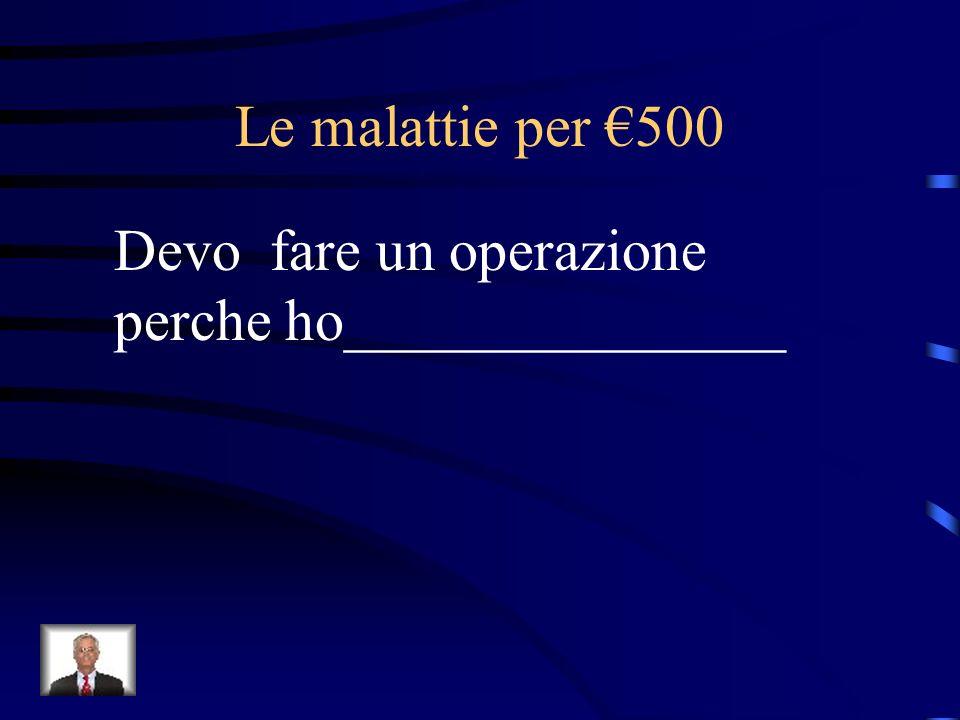 Le malattie per €500 Devo fare un operazione perche ho_______________