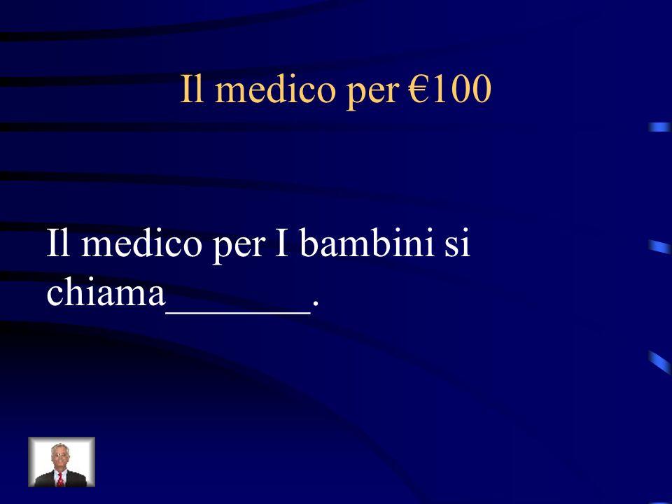 Il medico per €100 Il medico per I bambini si chiama_______.