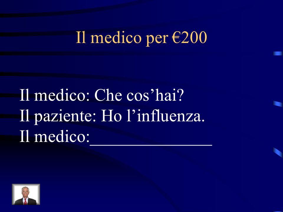 Il medico per €200 Il medico: Che cos'hai Il paziente: Ho l'influenza. Il medico:______________