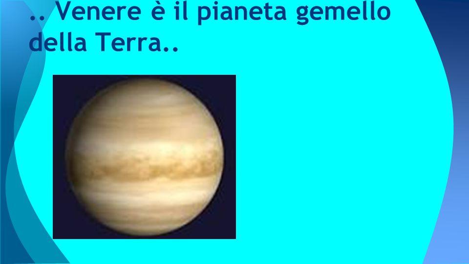 .. Venere è il pianeta gemello della Terra..