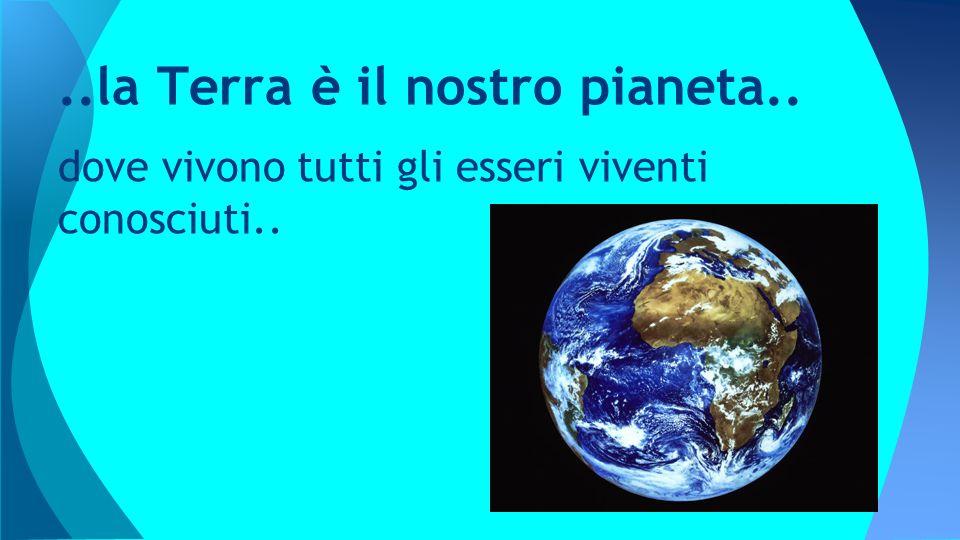 ..la Terra è il nostro pianeta..