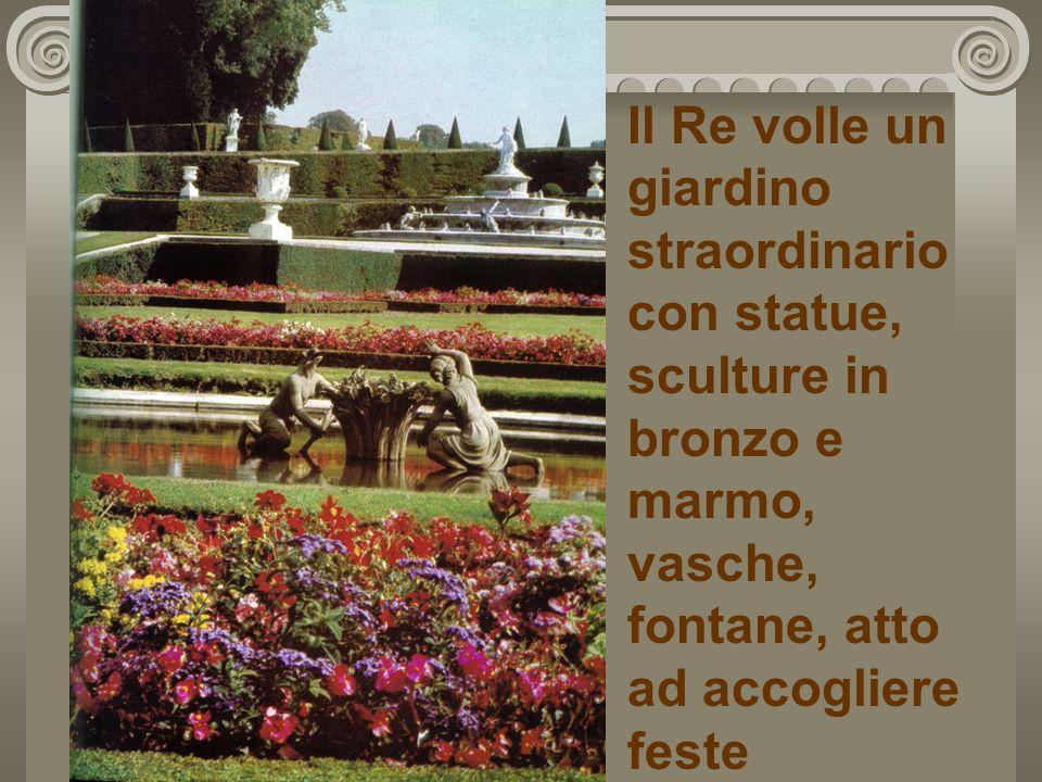 Il Re volle un giardino straordinario con statue, sculture in bronzo e marmo, vasche, fontane, atto ad accogliere feste memorabili.