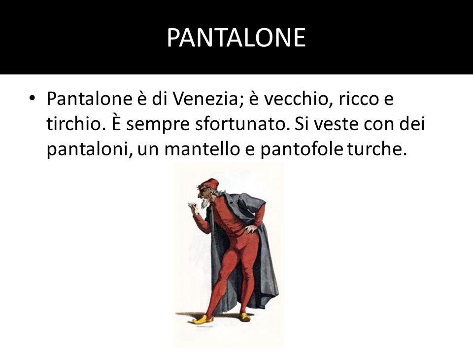 PANTALONE Pantalone è di Venezia; è vecchio, ricco e tirchio.