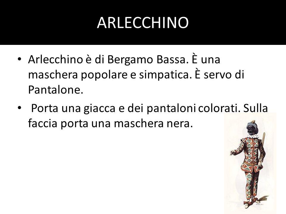 ARLECCHINO Arlecchino è di Bergamo Bassa. È una maschera popolare e simpatica. È servo di Pantalone.