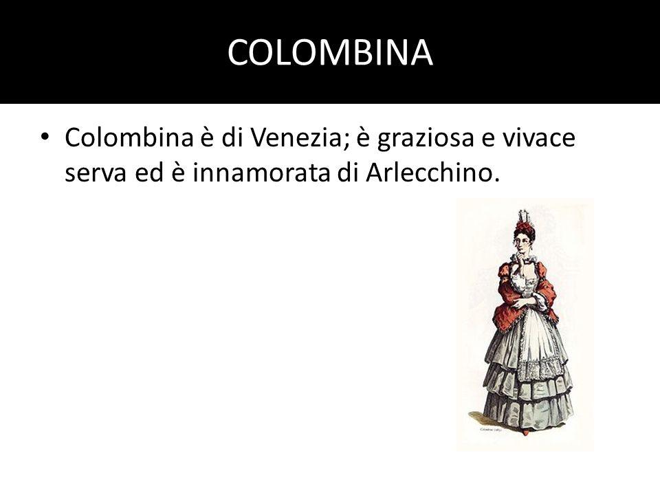 COLOMBINA Colombina è di Venezia; è graziosa e vivace serva ed è innamorata di Arlecchino.