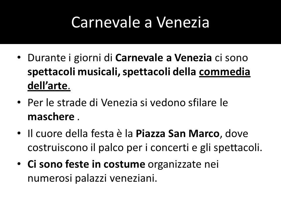 Carnevale a Venezia Durante i giorni di Carnevale a Venezia ci sono spettacoli musicali, spettacoli della commedia dell'arte.