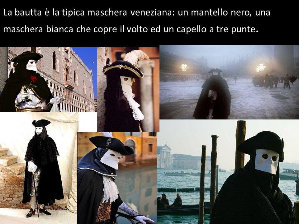 La bautta è la tipica maschera veneziana: un mantello nero, una maschera bianca che copre il volto ed un capello a tre punte.