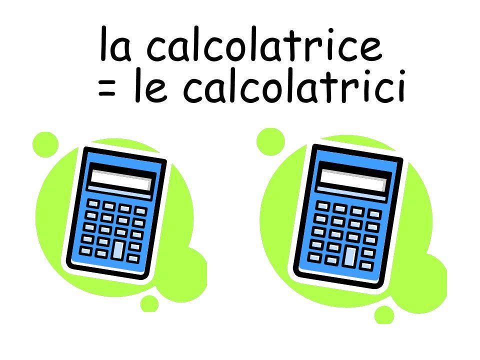 la calcolatrice = le calcolatrici