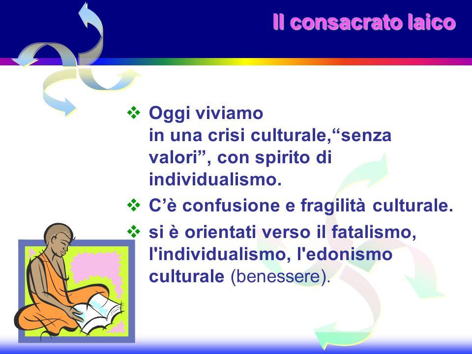 Il consacrato laico Oggi viviamo in una crisi culturale, senza valori , con spirito di individualismo.