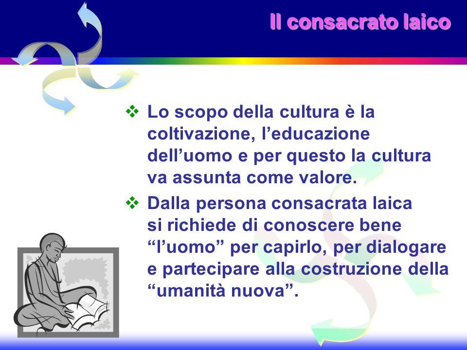 Il consacrato laico Lo scopo della cultura è la coltivazione, l'educazione dell'uomo e per questo la cultura va assunta come valore.