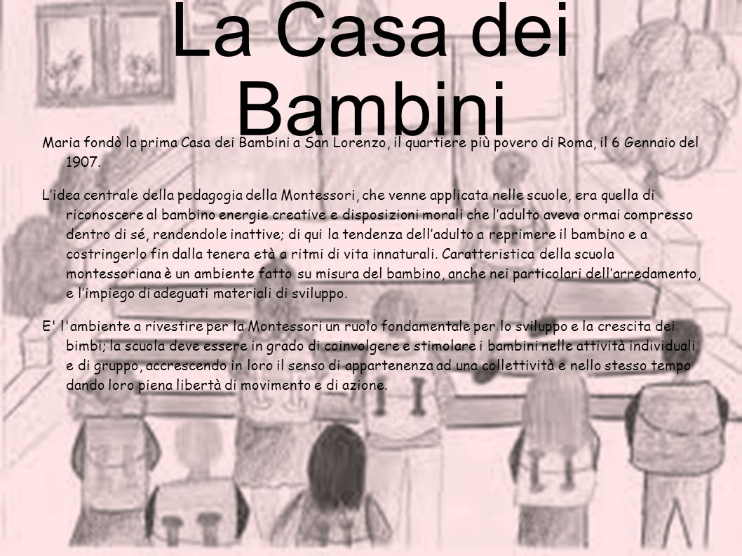La Casa dei BambiniMaria fondò la prima Casa dei Bambini a San Lorenzo, il quartiere più povero di Roma, il 6 Gennaio del 1907.