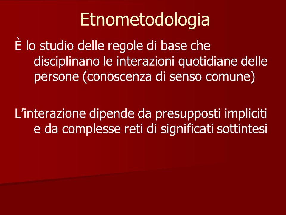 Etnometodologia È lo studio delle regole di base che disciplinano le interazioni quotidiane delle persone (conoscenza di senso comune)
