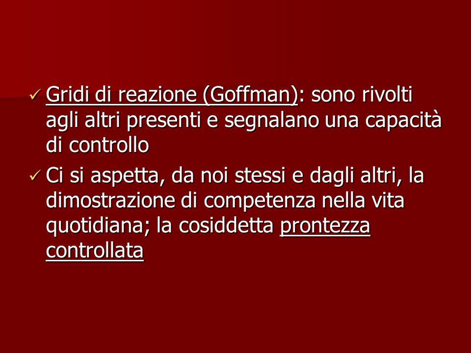 Gridi di reazione (Goffman): sono rivolti agli altri presenti e segnalano una capacità di controllo