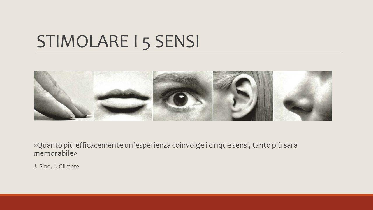 STIMOLARE I 5 SENSI «Quanto più efficacemente un esperienza coinvolge i cinque sensi, tanto più sarà memorabile»
