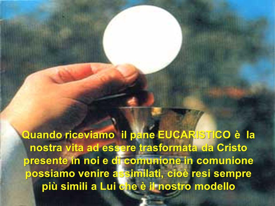 Quando riceviamo il pane EUCARISTICO è la nostra vita ad essere trasformata da Cristo presente in noi e di comunione in comunione possiamo venire assimilati, cioè resi sempre più simili a Lui che è il nostro modello