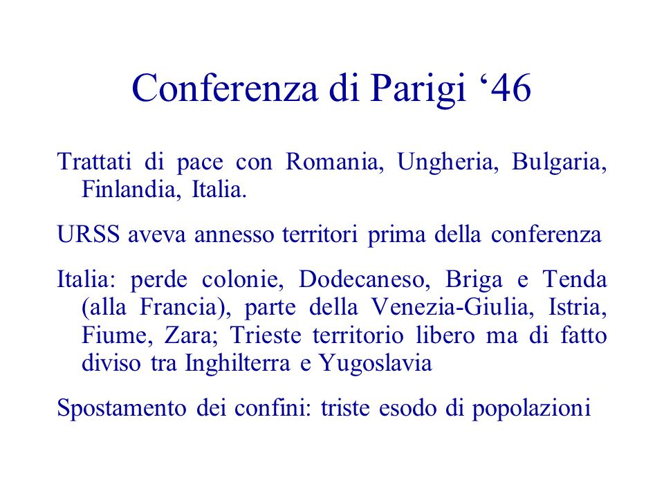 Conferenza di Parigi '46 Trattati di pace con Romania, Ungheria, Bulgaria, Finlandia, Italia. URSS aveva annesso territori prima della conferenza.