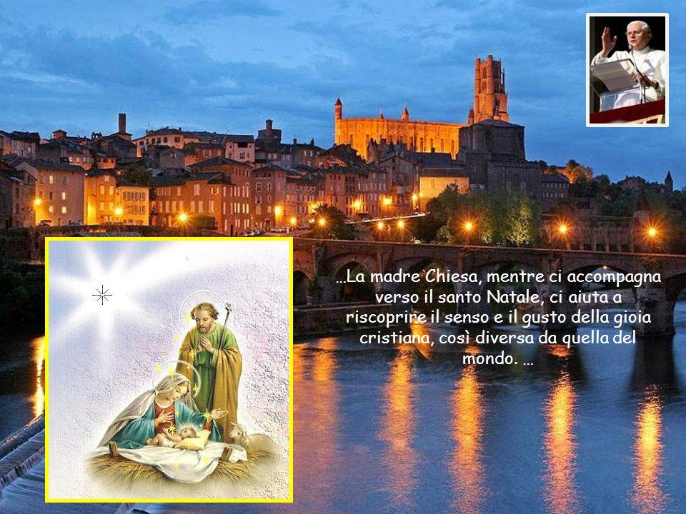 …La madre Chiesa, mentre ci accompagna verso il santo Natale, ci aiuta a riscoprire il senso e il gusto della gioia cristiana, così diversa da quella del mondo.