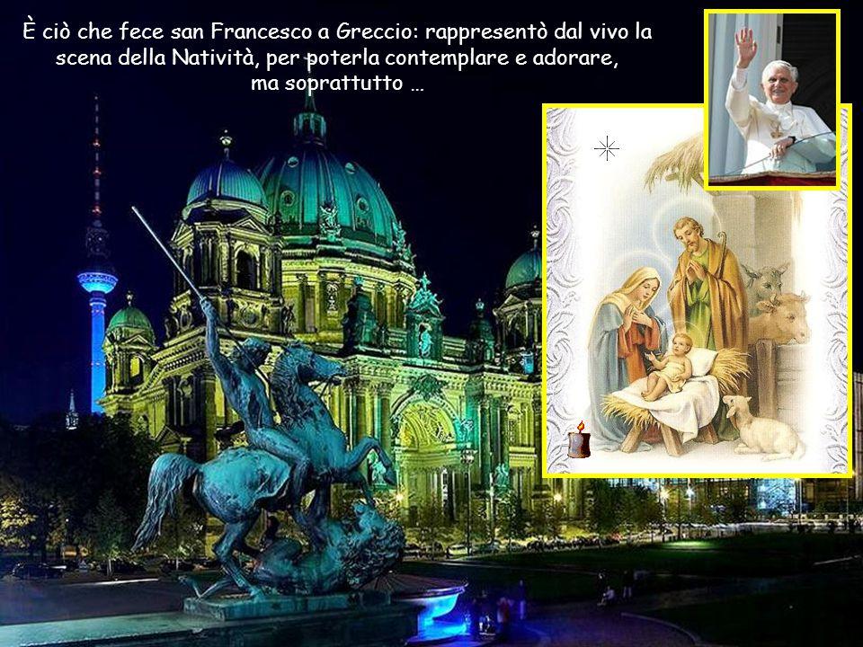 È ciò che fece san Francesco a Greccio: rappresentò dal vivo la scena della Natività, per poterla contemplare e adorare,