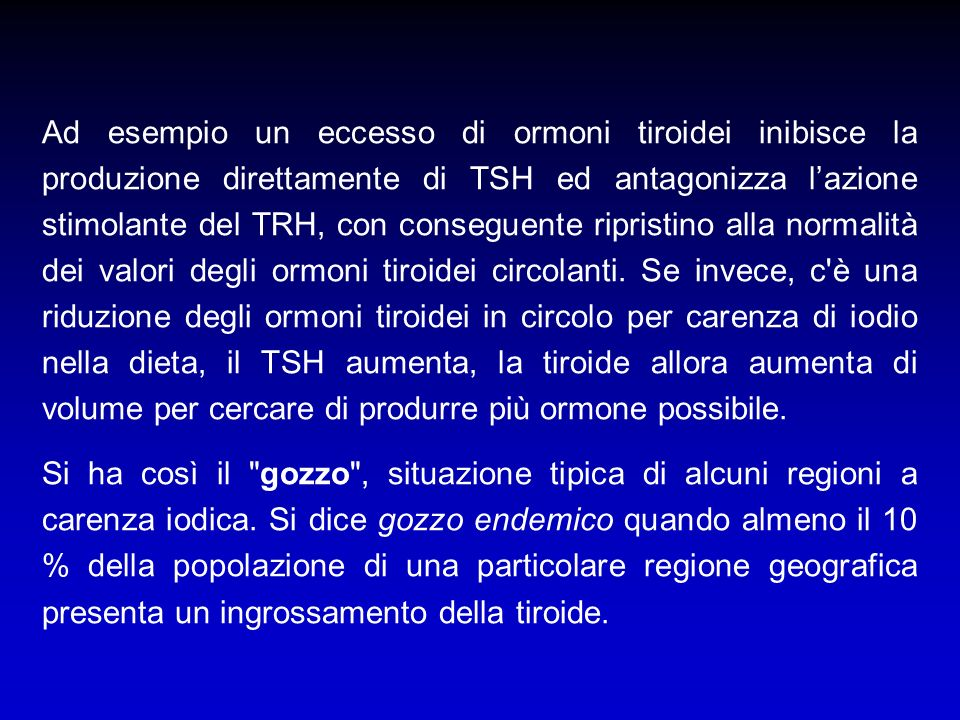 Ad esempio un eccesso di ormoni tiroidei inibisce la produzione direttamente di TSH ed antagonizza l'azione stimolante del TRH, con conseguente ripristino alla normalità dei valori degli ormoni tiroidei circolanti. Se invece, c è una riduzione degli ormoni tiroidei in circolo per carenza di iodio nella dieta, il TSH aumenta, la tiroide allora aumenta di volume per cercare di produrre più ormone possibile.