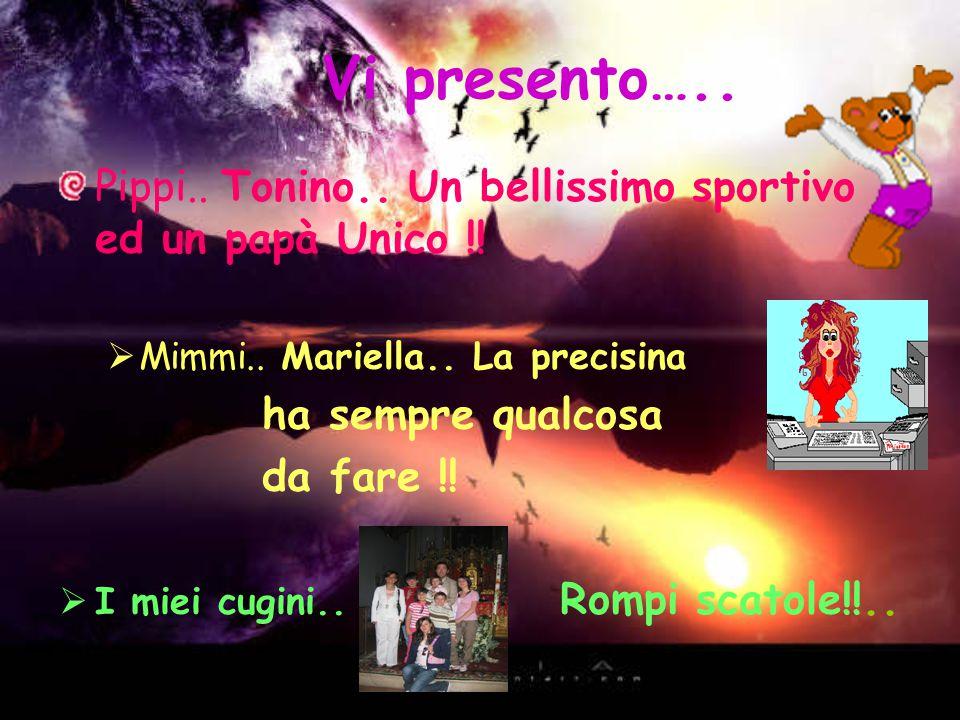 Vi presento….. Pippi.. Tonino.. Un bellissimo sportivo ed un papà Unico !! Mimmi.. Mariella.. La precisina.