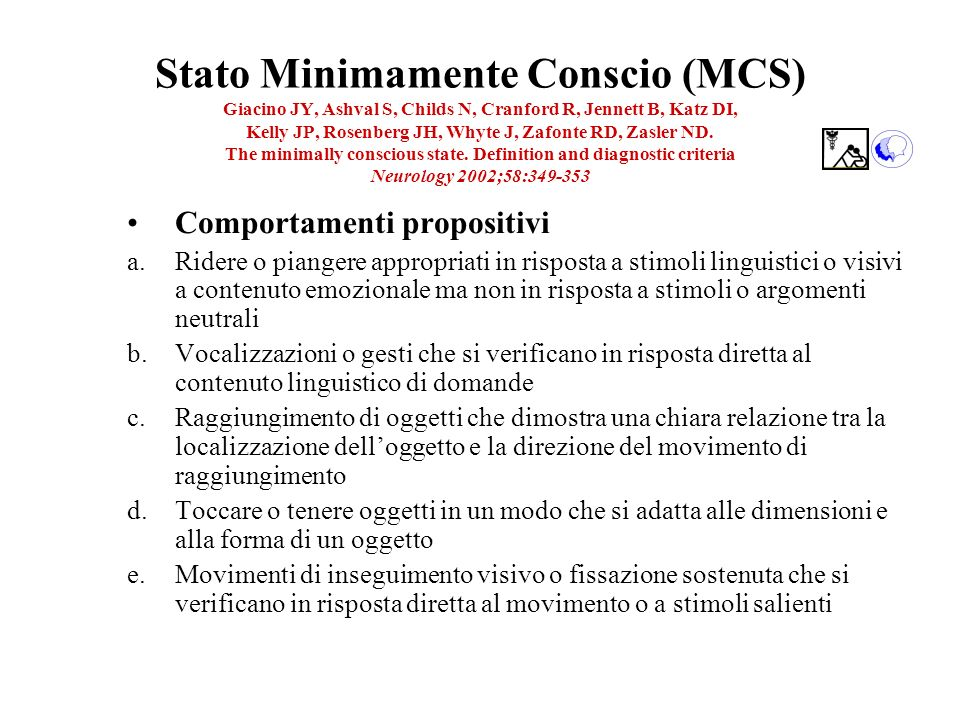 Stato Minimamente Conscio (MCS) Giacino JY, Ashval S, Childs N, Cranford R, Jennett B, Katz DI, Kelly JP, Rosenberg JH, Whyte J, Zafonte RD, Zasler ND. The minimally conscious state. Definition and diagnostic criteria Neurology 2002;58:349-353