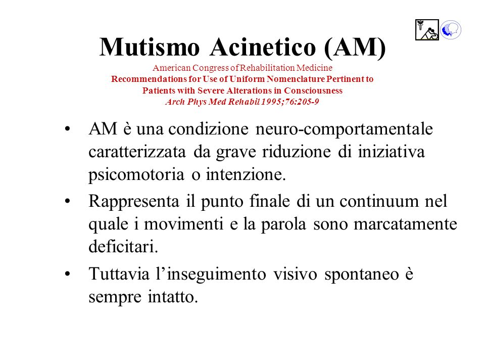 Mutismo Acinetico (AM) American Congress of Rehabilitation Medicine Recommendations for Use of Uniform Nomenclature Pertinent to Patients with Severe Alterations in Consciousness Arch Phys Med Rehabil 1995;76:205-9