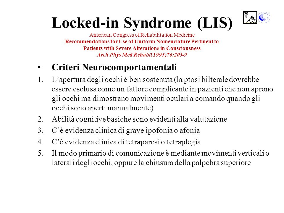 Locked-in Syndrome (LIS) American Congress of Rehabilitation Medicine Recommendations for Use of Uniform Nomenclature Pertinent to Patients with Severe Alterations in Consciousness Arch Phys Med Rehabil 1995;76:205-9