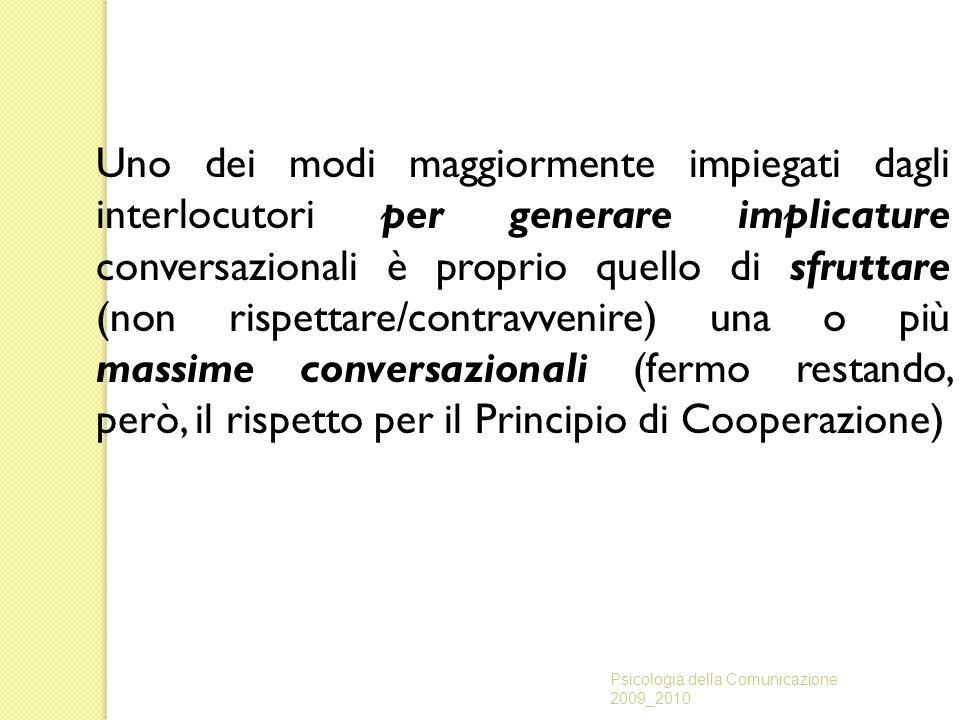 Uno dei modi maggiormente impiegati dagli interlocutori per generare implicature conversazionali è proprio quello di sfruttare (non rispettare/contravvenire) una o più massime conversazionali (fermo restando, però, il rispetto per il Principio di Cooperazione)