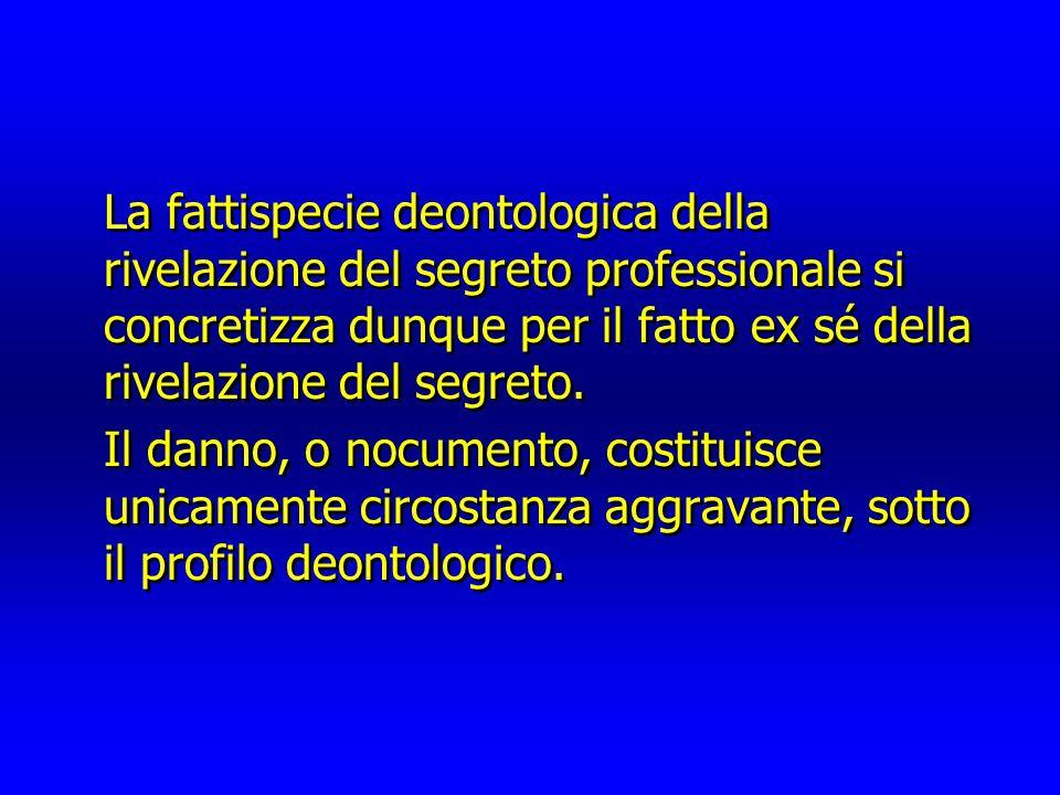 La fattispecie deontologica della rivelazione del segreto professionale si concretizza dunque per il fatto ex sé della rivelazione del segreto.