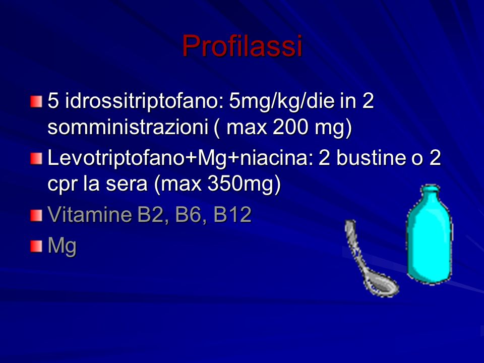 Profilassi 5 idrossitriptofano: 5mg/kg/die in 2 somministrazioni ( max 200 mg) Levotriptofano+Mg+niacina: 2 bustine o 2 cpr la sera (max 350mg)