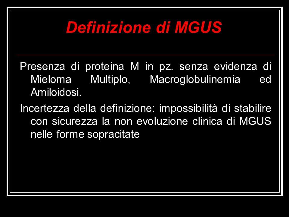 Definizione di MGUS Presenza di proteina M in pz. senza evidenza di Mieloma Multiplo, Macroglobulinemia ed Amiloidosi.