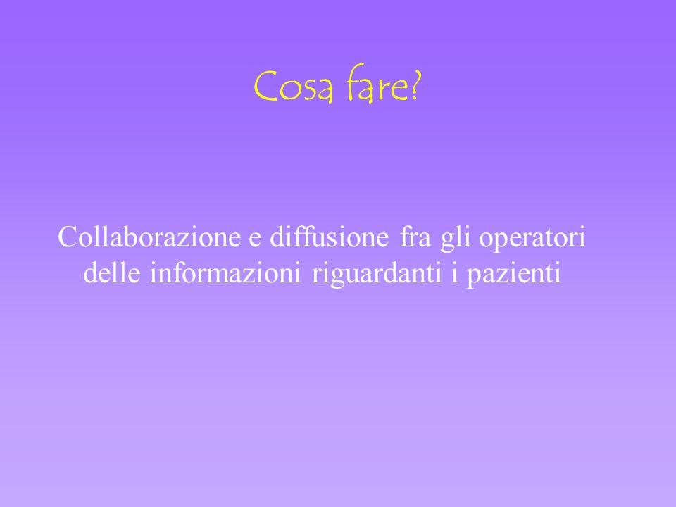 Cosa fare Collaborazione e diffusione fra gli operatori delle informazioni riguardanti i pazienti