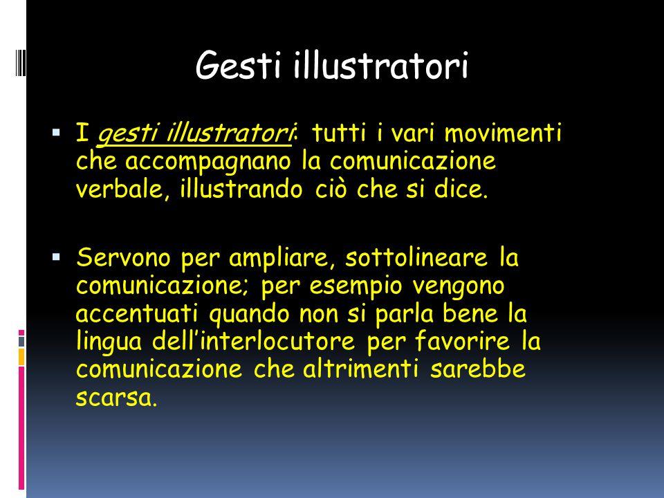 Gesti illustratori I gesti illustratori: tutti i vari movimenti che accompagnano la comunicazione verbale, illustrando ciò che si dice.
