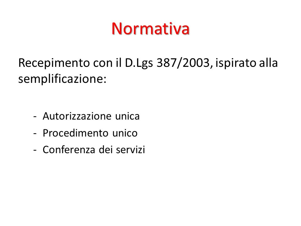 Normativa Recepimento con il D.Lgs 387/2003, ispirato alla semplificazione: Autorizzazione unica. Procedimento unico.