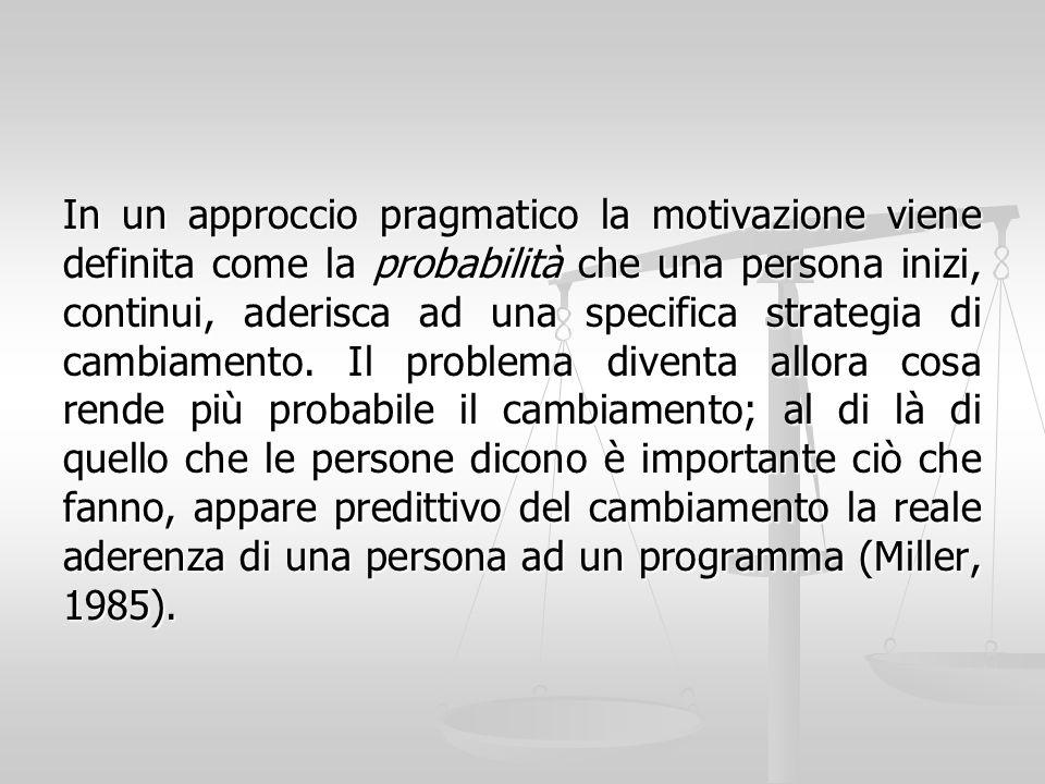 In un approccio pragmatico la motivazione viene definita come la probabilità che una persona inizi, continui, aderisca ad una specifica strategia di cambiamento.