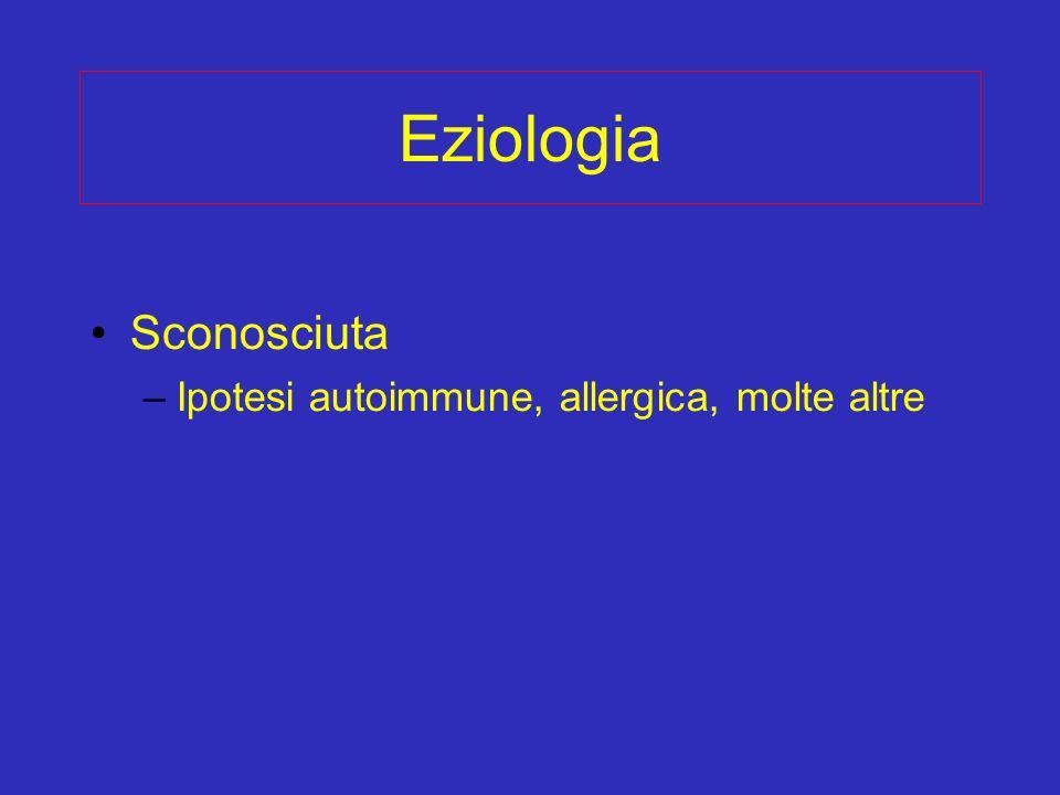 Eziologia Sconosciuta Ipotesi autoimmune, allergica, molte altre