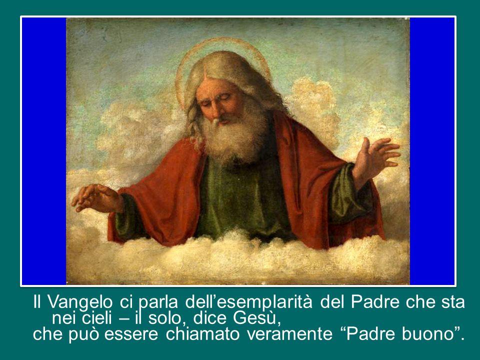 Il Vangelo ci parla dell'esemplarità del Padre che sta nei cieli – il solo, dice Gesù, che può essere chiamato veramente Padre buono .