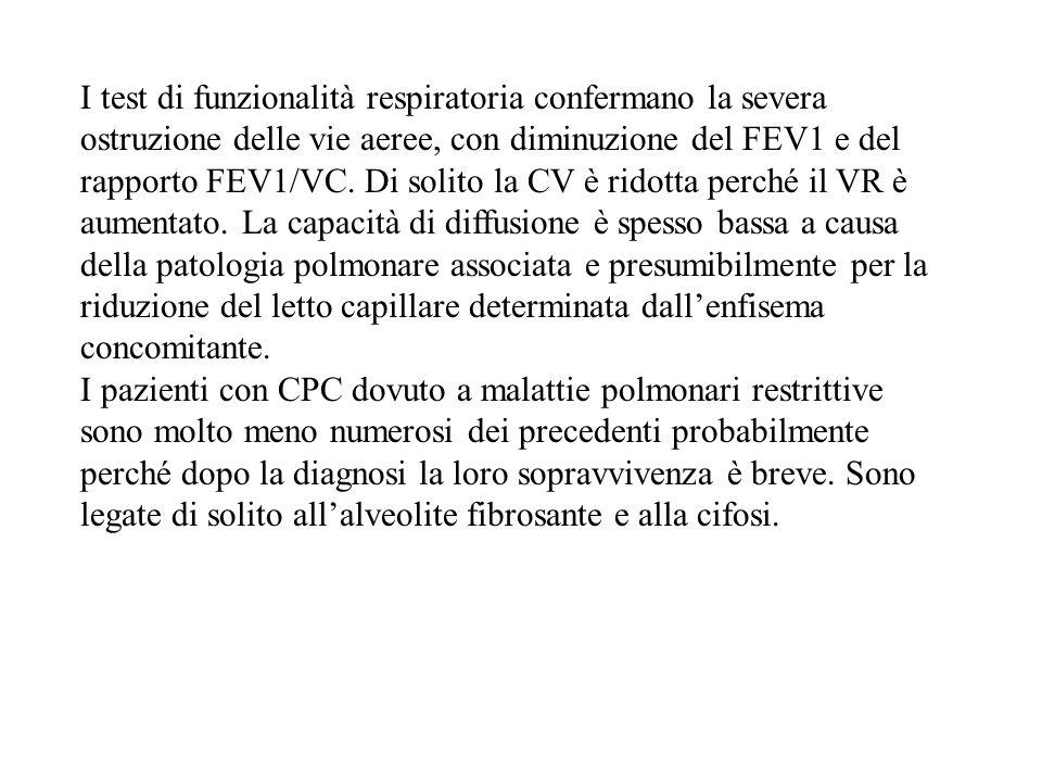 I test di funzionalità respiratoria confermano la severa ostruzione delle vie aeree, con diminuzione del FEV1 e del rapporto FEV1/VC. Di solito la CV è ridotta perché il VR è aumentato. La capacità di diffusione è spesso bassa a causa della patologia polmonare associata e presumibilmente per la riduzione del letto capillare determinata dall'enfisema concomitante.
