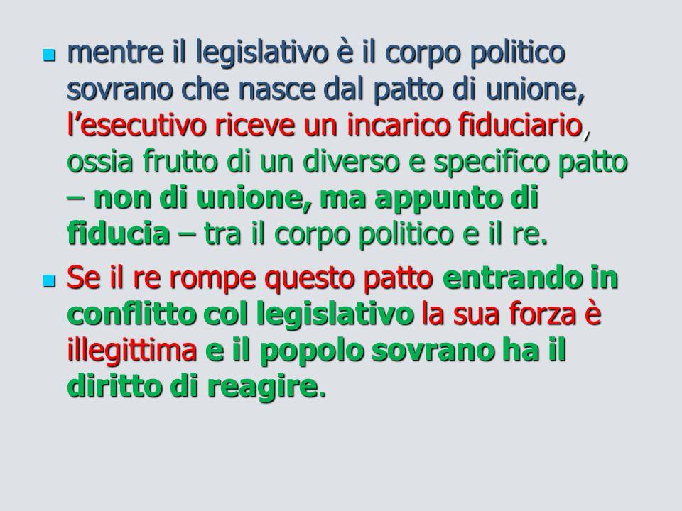 mentre il legislativo è il corpo politico sovrano che nasce dal patto di unione, l'esecutivo riceve un incarico fiduciario, ossia frutto di un diverso e specifico patto – non di unione, ma appunto di fiducia – tra il corpo politico e il re.