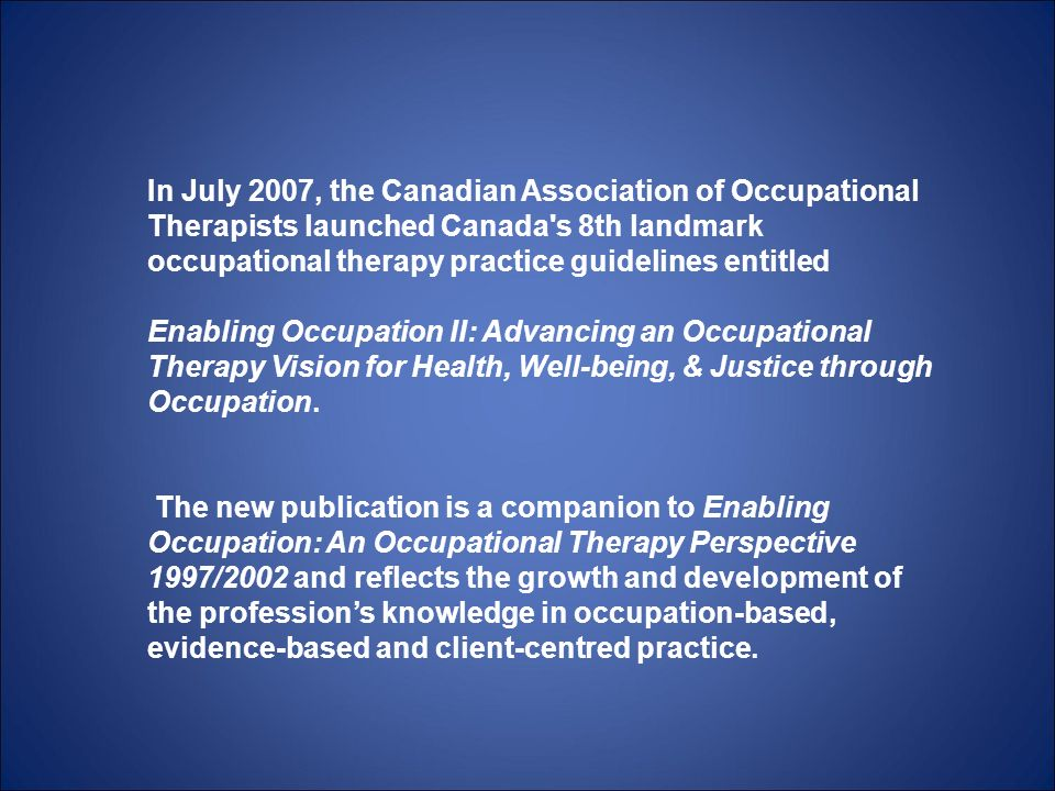 In July 2007, the Canadian Association of Occupational Therapists launched Canada s 8th landmark occupational therapy practice guidelines entitled