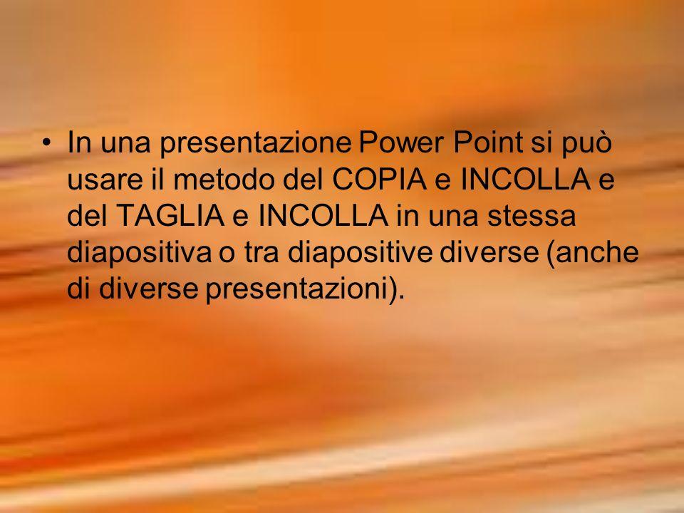 In una presentazione Power Point si può usare il metodo del COPIA e INCOLLA e del TAGLIA e INCOLLA in una stessa diapositiva o tra diapositive diverse (anche di diverse presentazioni).