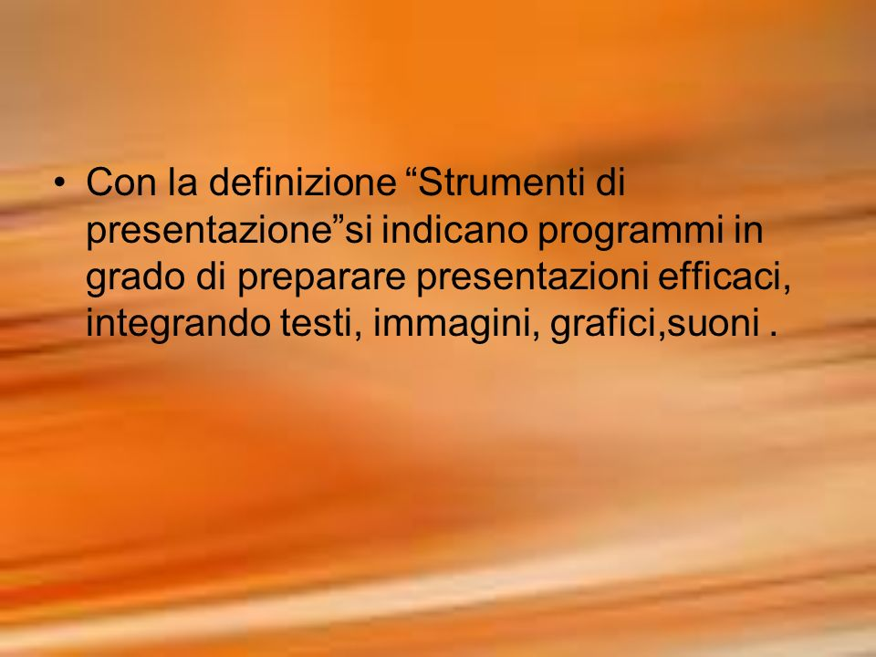 Con la definizione Strumenti di presentazione si indicano programmi in grado di preparare presentazioni efficaci, integrando testi, immagini, grafici,suoni .