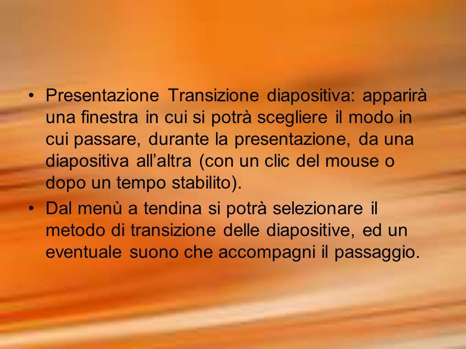 Presentazione Transizione diapositiva: apparirà una finestra in cui si potrà scegliere il modo in cui passare, durante la presentazione, da una diapositiva all'altra (con un clic del mouse o dopo un tempo stabilito).