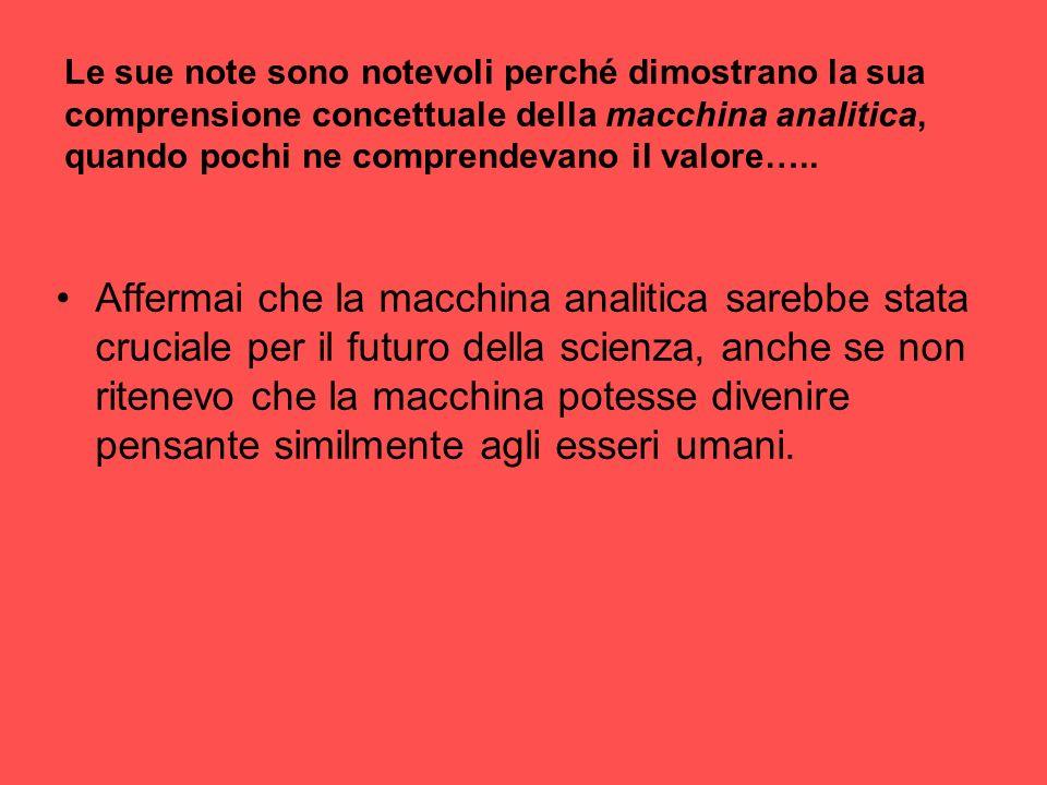 Le sue note sono notevoli perché dimostrano la sua comprensione concettuale della macchina analitica, quando pochi ne comprendevano il valore…..