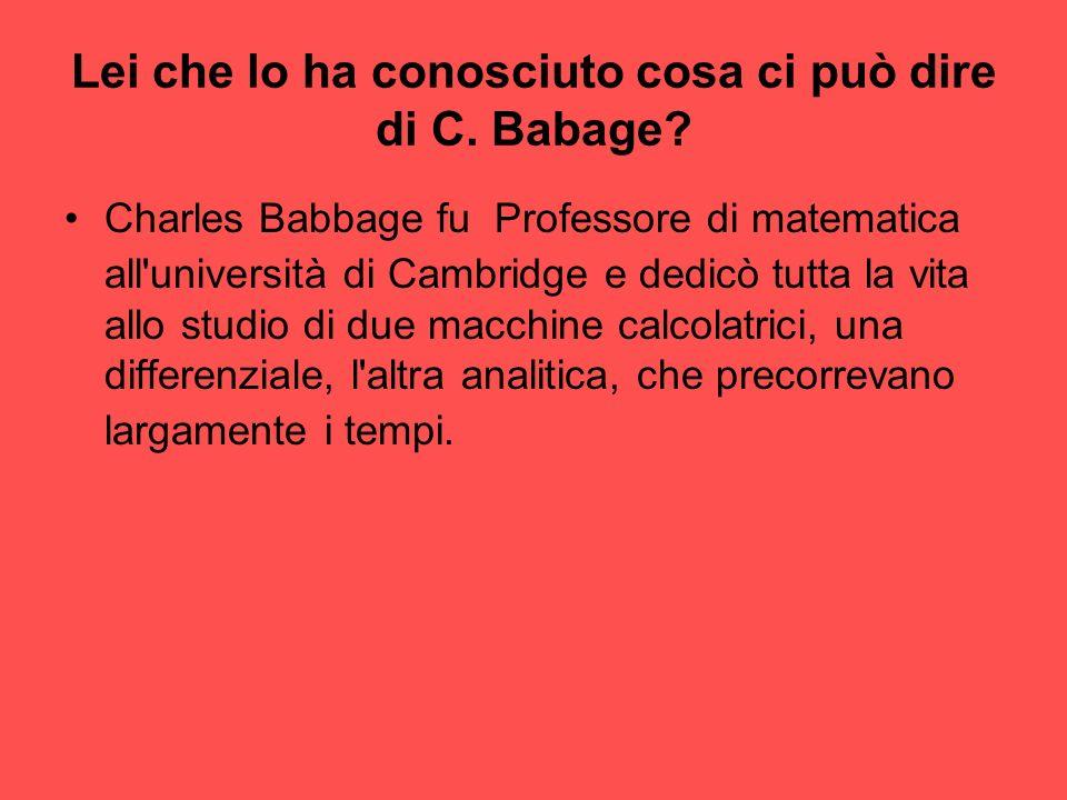 Lei che lo ha conosciuto cosa ci può dire di C. Babage
