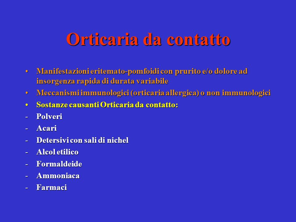 Orticaria da contatto Manifestazioni eritemato-pomfoidi con prurito e/o dolore ad insorgenza rapida di durata variabile.
