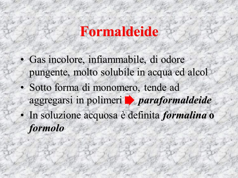 Formaldeide Gas incolore, infiammabile, di odore pungente, molto solubile in acqua ed alcol.