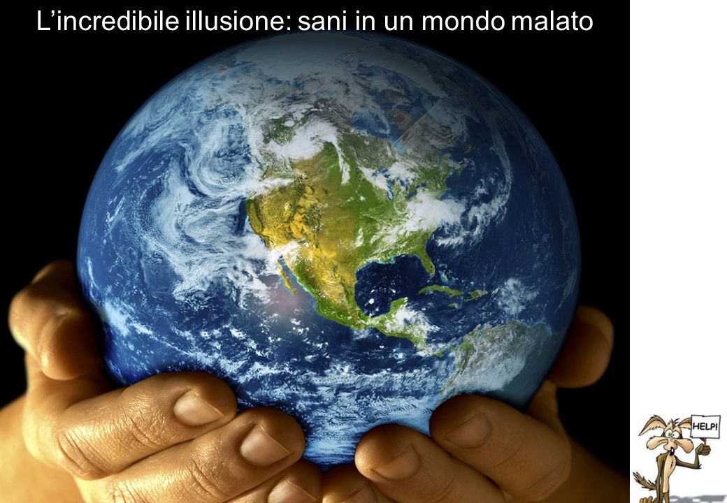 L'incredibile illusione: sani in un mondo malato