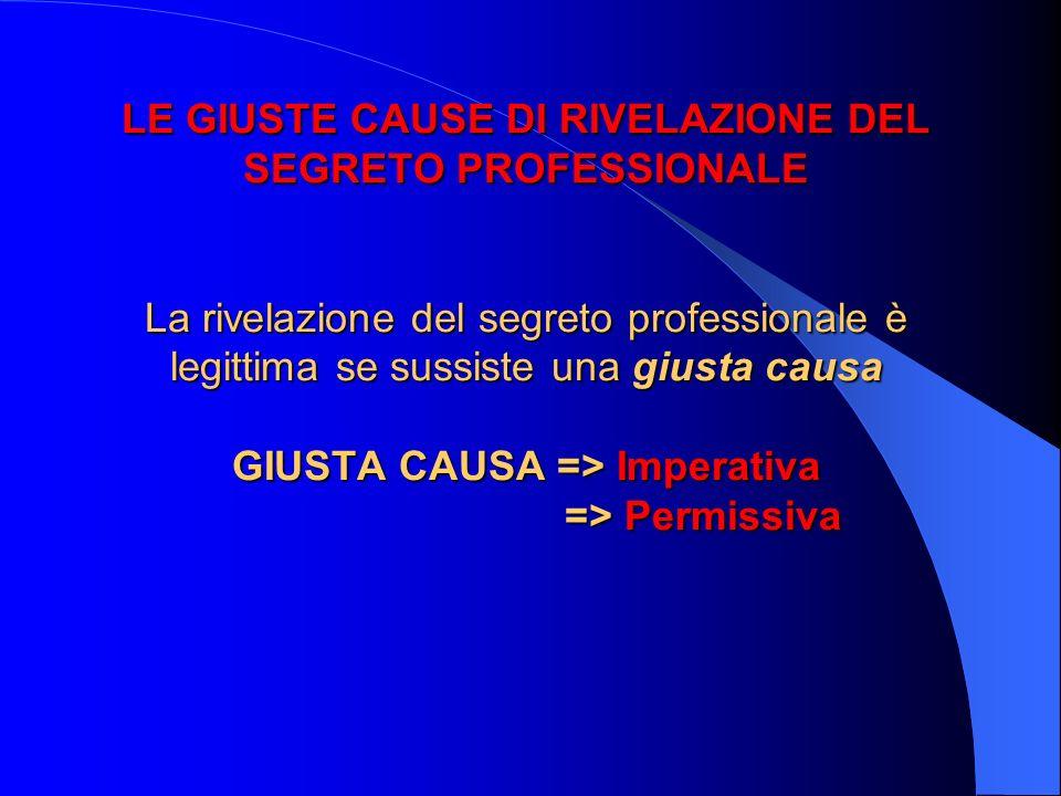 LE GIUSTE CAUSE DI RIVELAZIONE DEL SEGRETO PROFESSIONALE La rivelazione del segreto professionale è legittima se sussiste una giusta causa GIUSTA CAUSA => Imperativa => Permissiva